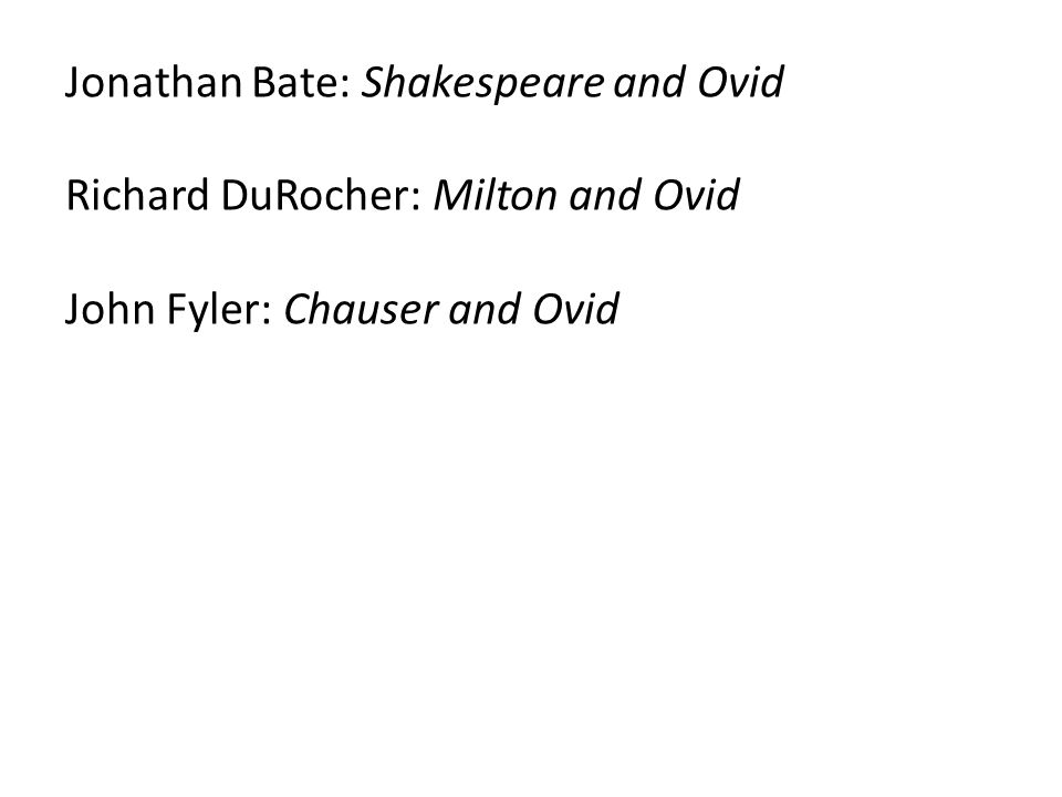 Jonathan Bate: Shakespeare and Ovid Richard DuRocher: Milton and Ovid John Fyler: Chauser and Ovid