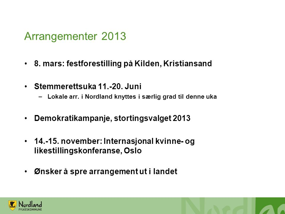 Arrangementer 2013 •8. mars: festforestilling på Kilden, Kristiansand •Stemmerettsuka 11.-20. Juni –Lokale arr. i Nordland knyttes i særlig grad til d