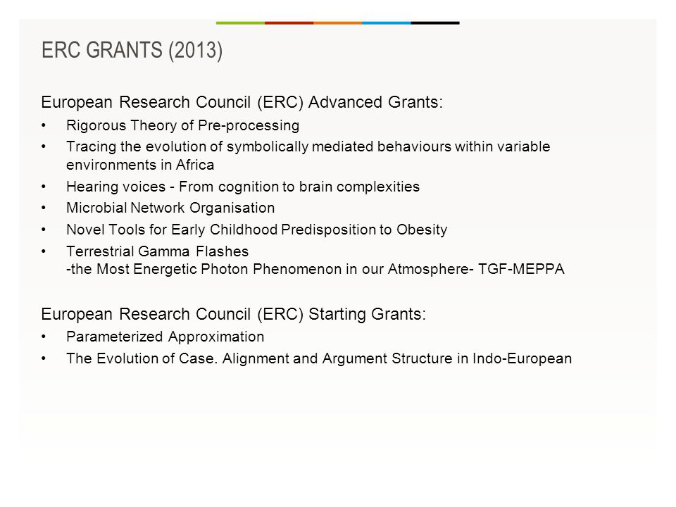 European Research Council (ERC) Advanced Grants: •Rigorous Theory of Pre-processing •Tracing the evolution of symbolically mediated behaviours within variable environments in Africa •Hearing voices - From cognition to brain complexities •Microbial Network Organisation •Novel Tools for Early Childhood Predisposition to Obesity •Terrestrial Gamma Flashes -the Most Energetic Photon Phenomenon in our Atmosphere- TGF-MEPPA European Research Council (ERC) Starting Grants: •Parameterized Approximation •The Evolution of Case.