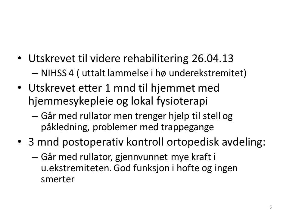 • Utskrevet til videre rehabilitering 26.04.13 – NIHSS 4 ( uttalt lammelse i hø underekstremitet) • Utskrevet etter 1 mnd til hjemmet med hjemmesykepl