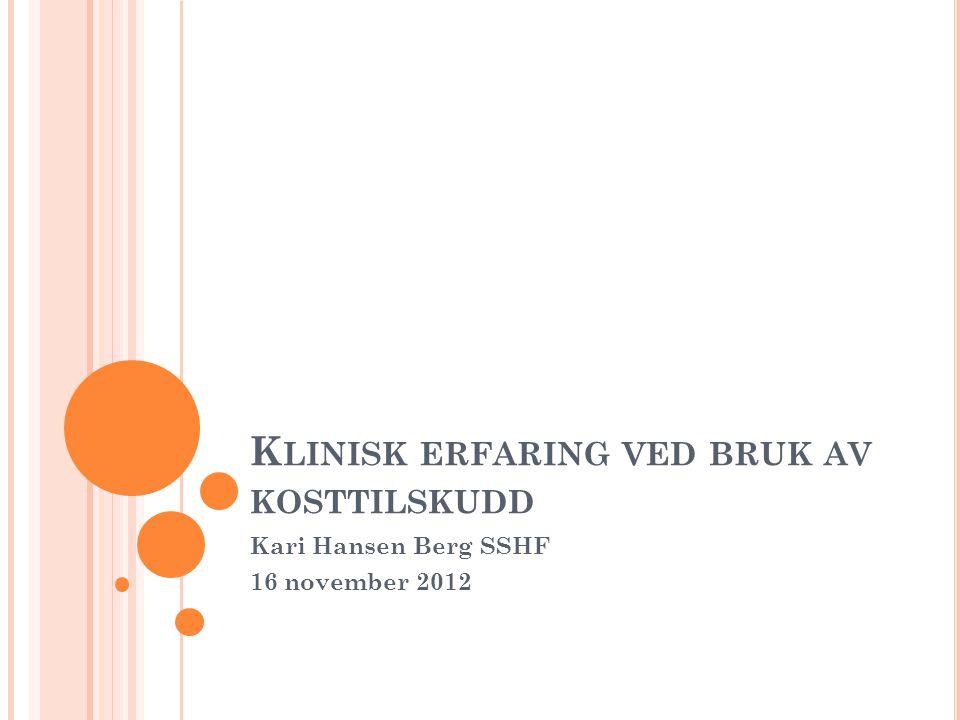 K LINISK ERFARING VED BRUK AV KOSTTILSKUDD Kari Hansen Berg SSHF 16 november 2012
