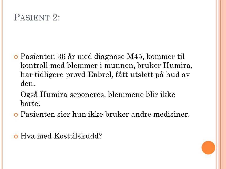 P ASIENT 2: Pasienten 36 år med diagnose M45, kommer til kontroll med blemmer i munnen, bruker Humira, har tidligere prøvd Enbrel, fått utslett på hud