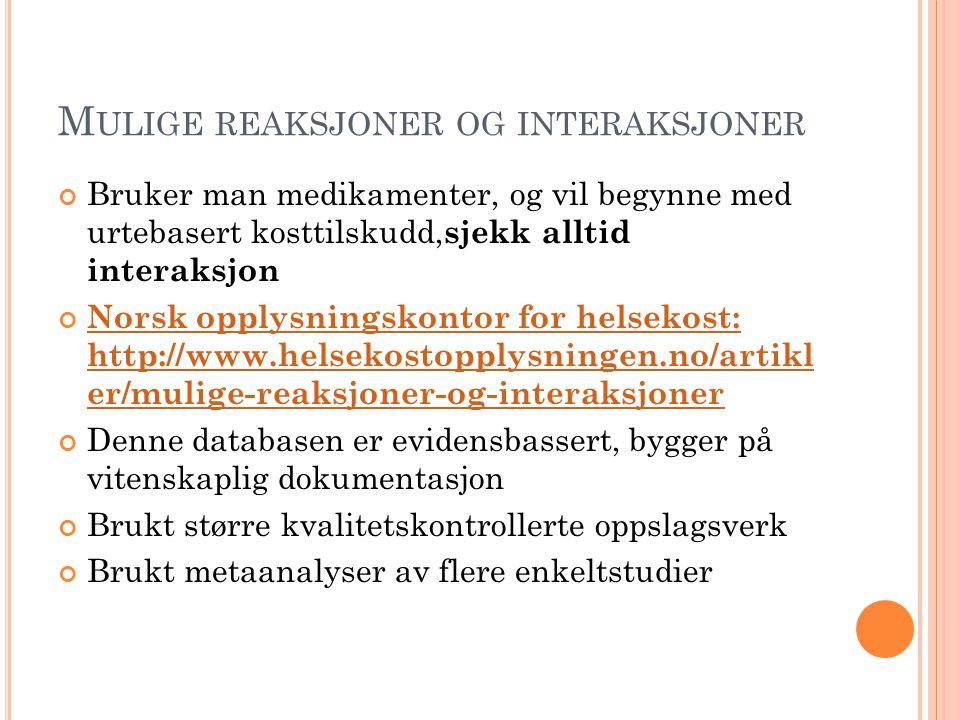 M ULIGE REAKSJONER OG INTERAKSJONER Bruker man medikamenter, og vil begynne med urtebasert kosttilskudd, sjekk alltid interaksjon Norsk opplysningskontor for helsekost: http://www.helsekostopplysningen.no/artikl er/mulige-reaksjoner-og-interaksjoner Denne databasen er evidensbassert, bygger på vitenskaplig dokumentasjon Brukt større kvalitetskontrollerte oppslagsverk Brukt metaanalyser av flere enkeltstudier