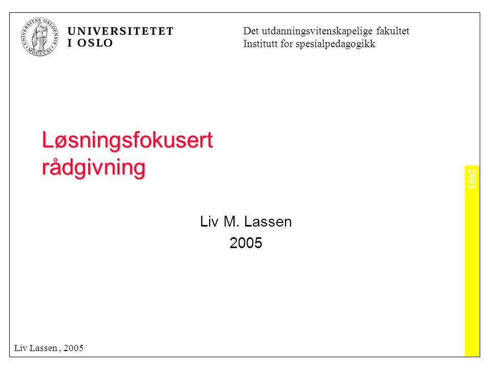 2003 Det utdanningsvitenskapelige fakultet Institutt for spesialpedagogikk Liv Lassen, 2005 Løsningsfokusert rådgivning Liv M. Lassen 2005