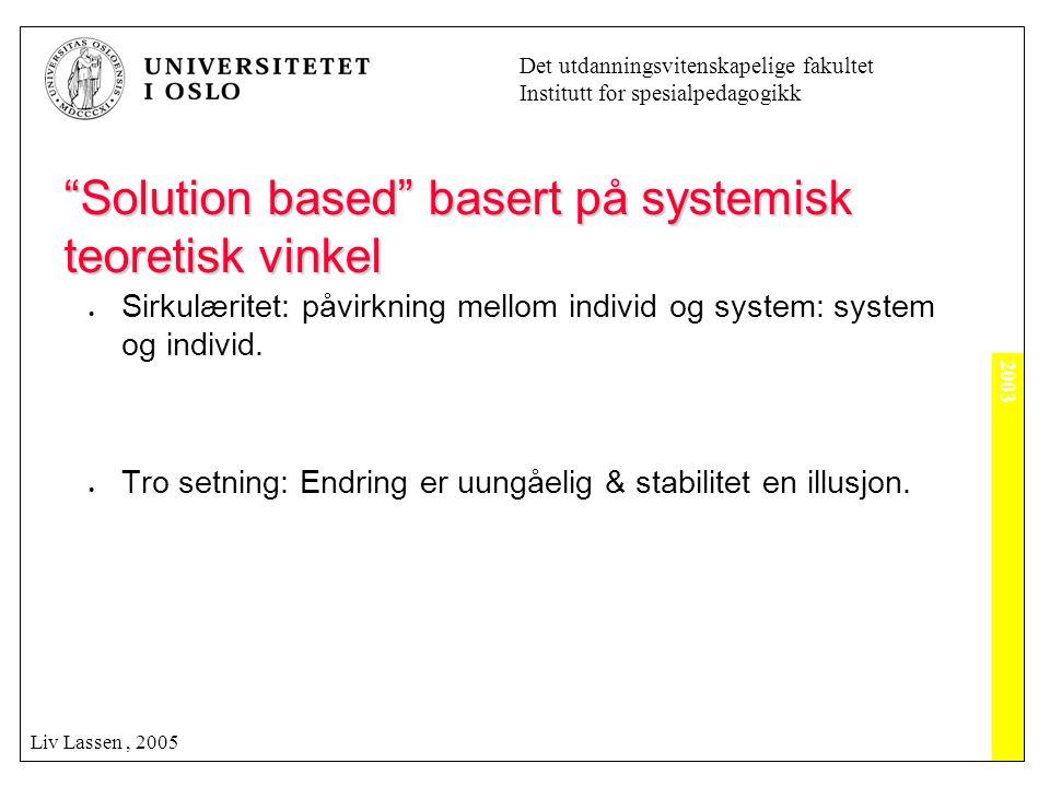 """2003 Det utdanningsvitenskapelige fakultet Institutt for spesialpedagogikk Liv Lassen, 2005 """"Solution based"""" basert på systemisk teoretisk vinkel  Si"""