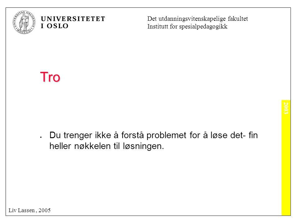 2003 Det utdanningsvitenskapelige fakultet Institutt for spesialpedagogikk Liv Lassen, 2005 Tro  Du trenger ikke å forstå problemet for å løse det- f