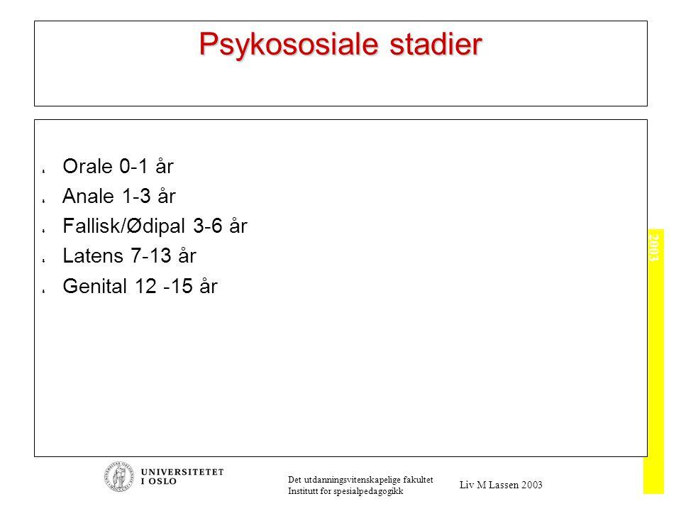 2003 Det utdanningsvitenskapelige fakultet Institutt for spesialpedagogikk Liv M Lassen 2003 Psykososiale stadier  Orale 0-1 år  Anale 1-3 år  Fallisk/Ødipal 3-6 år  Latens 7-13 år  Genital 12 -15 år