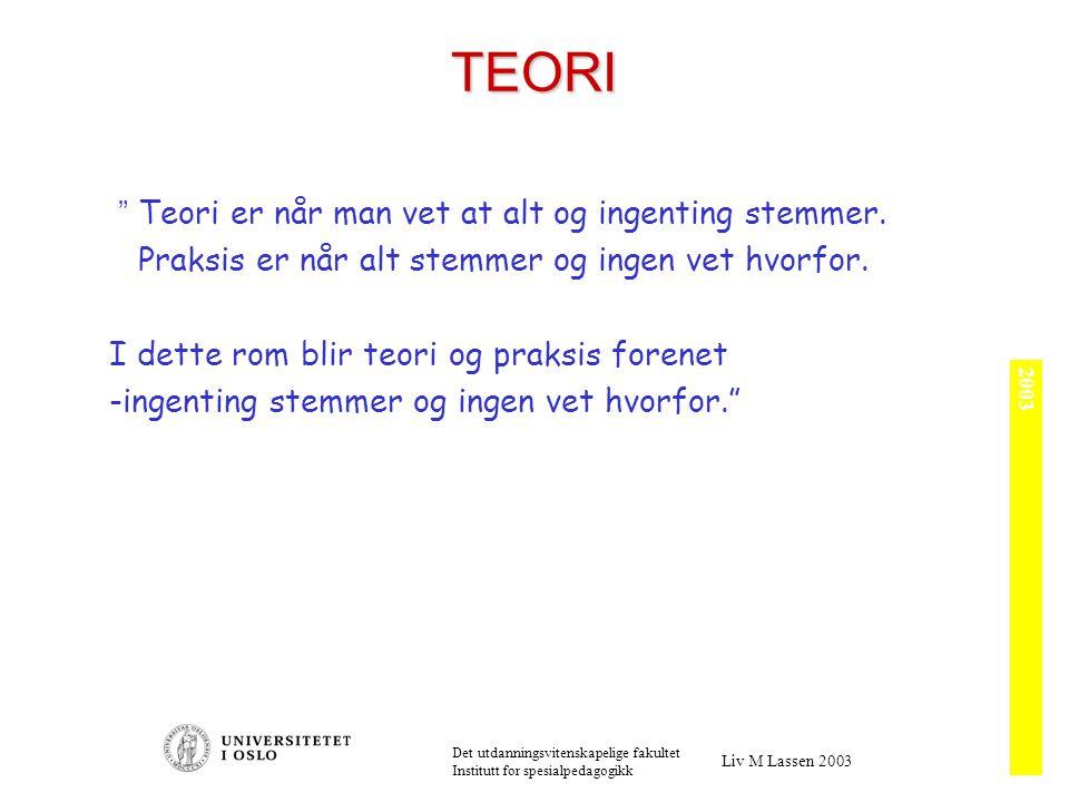 2003 Det utdanningsvitenskapelige fakultet Institutt for spesialpedagogikk Liv M Lassen 2003 TEORI Teori er når man vet at alt og ingenting stemmer.