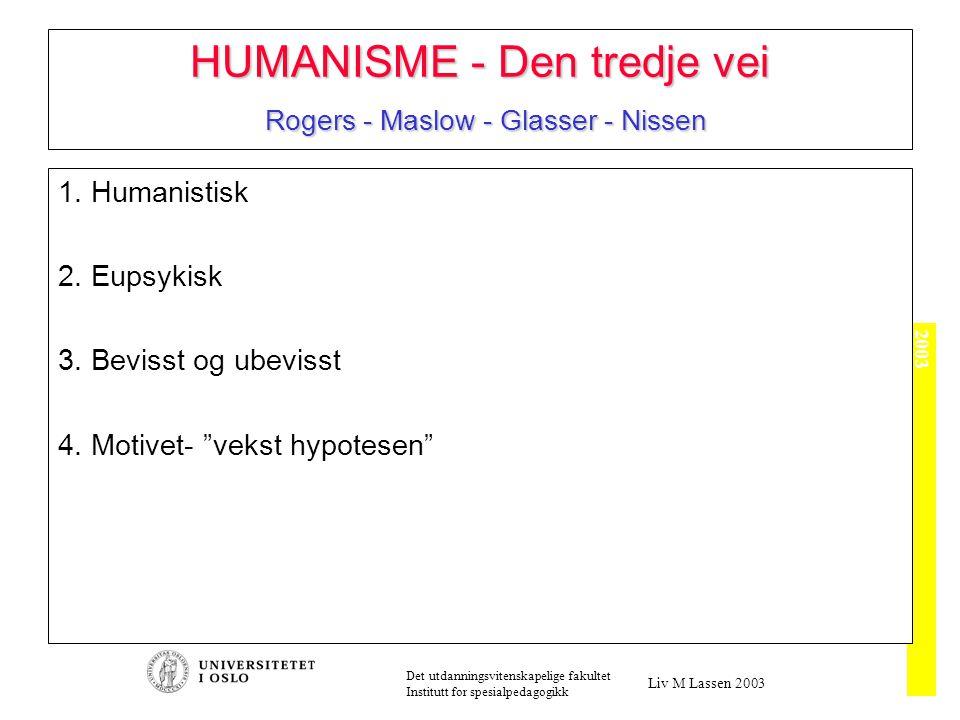 2003 Det utdanningsvitenskapelige fakultet Institutt for spesialpedagogikk Liv M Lassen 2003 HUMANISME - Den tredje vei Rogers - Maslow - Glasser - Nissen 1.