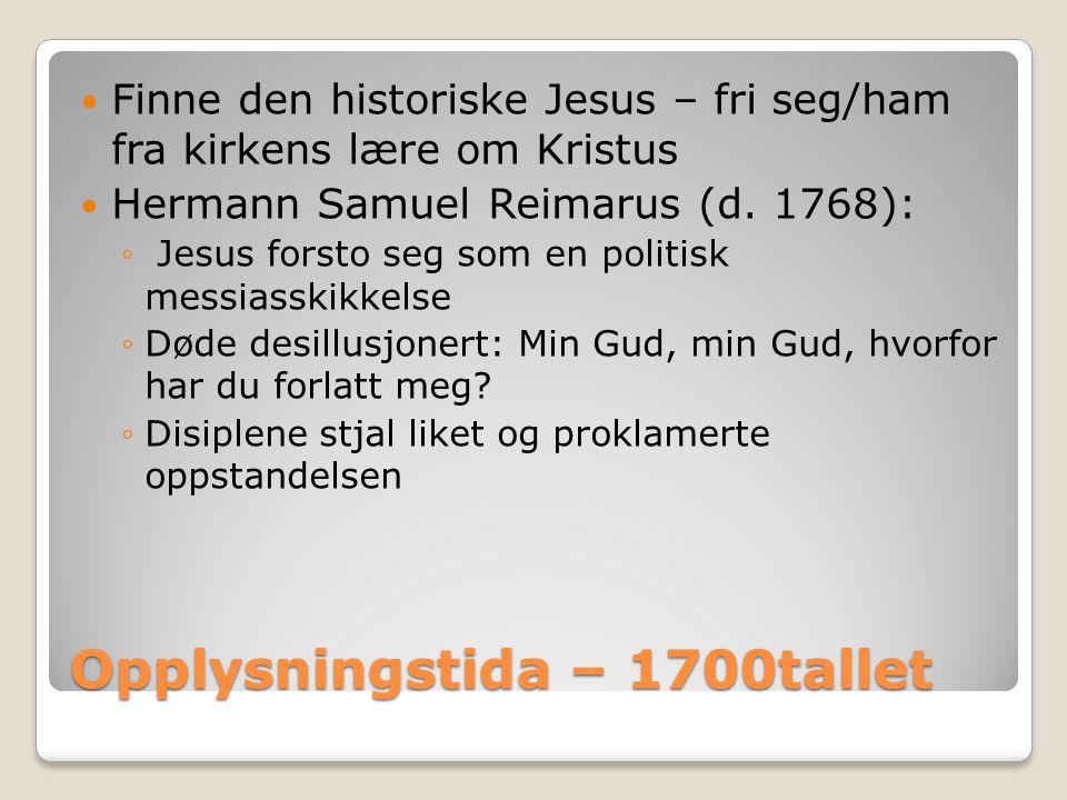 Opplysningstida – 1700tallet  Finne den historiske Jesus – fri seg/ham fra kirkens lære om Kristus  Hermann Samuel Reimarus (d. 1768): ◦ Jesus forst