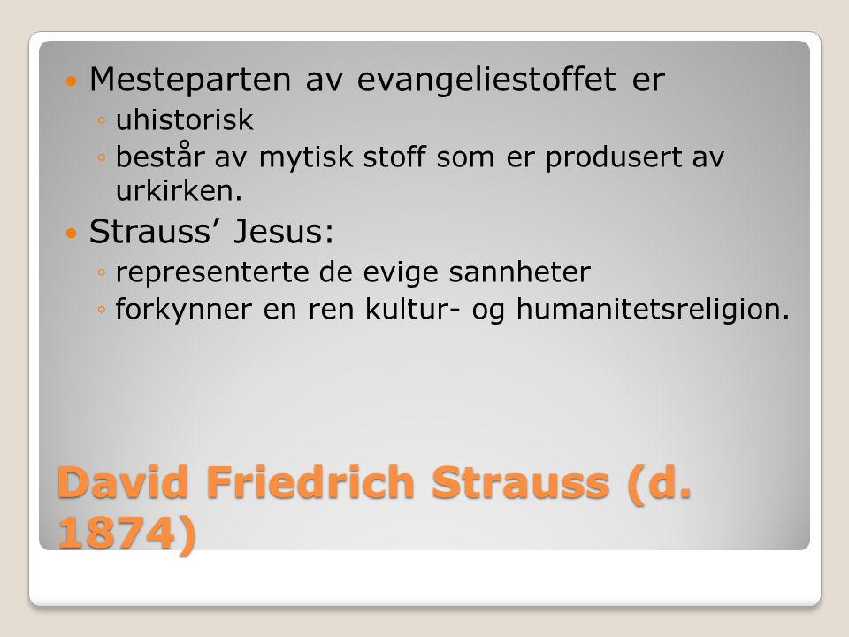 David Friedrich Strauss (d. 1874)  Mesteparten av evangeliestoffet er ◦uhistorisk ◦består av mytisk stoff som er produsert av urkirken.  Strauss' Je