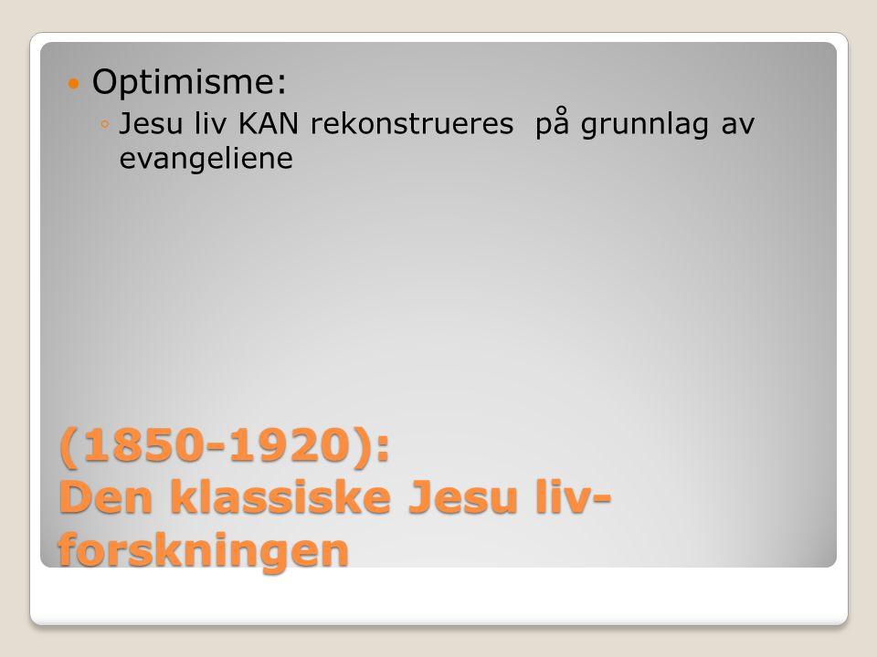 (1850-1920): Den klassiske Jesu liv- forskningen  Optimisme: ◦Jesu liv KAN rekonstrueres på grunnlag av evangeliene