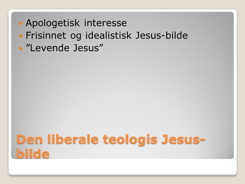 "Den liberale teologis Jesus- bilde  Apologetisk interesse  Frisinnet og idealistisk Jesus-bilde  ""Levende Jesus"""