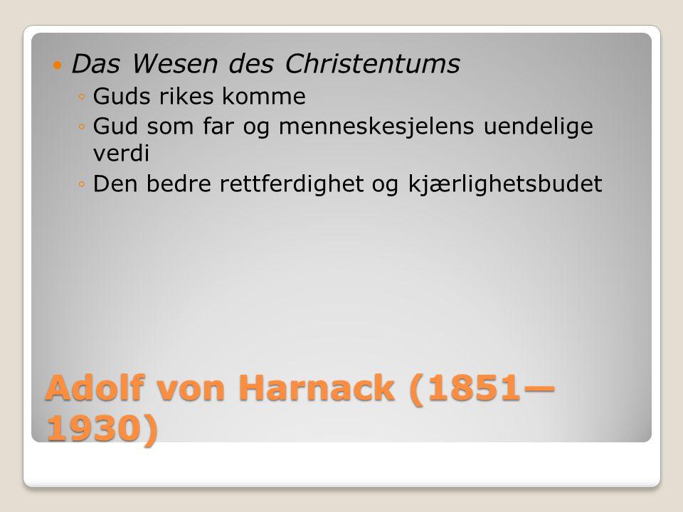 Adolf von Harnack (1851— 1930)  Das Wesen des Christentums ◦Guds rikes komme ◦Gud som far og menneskesjelens uendelige verdi ◦Den bedre rettferdighet