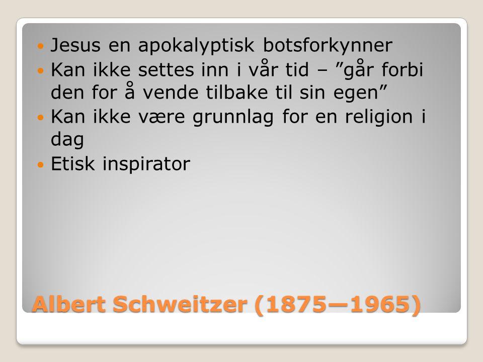 """Albert Schweitzer (1875—1965)  Jesus en apokalyptisk botsforkynner  Kan ikke settes inn i vår tid – """"går forbi den for å vende tilbake til sin egen"""""""
