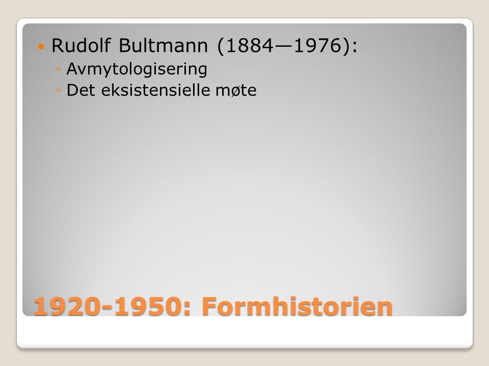 1920-1950: Formhistorien  Rudolf Bultmann (1884—1976): ◦Avmytologisering ◦Det eksistensielle møte