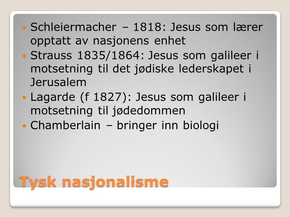 Tysk nasjonalisme  Schleiermacher – 1818: Jesus som lærer opptatt av nasjonens enhet  Strauss 1835/1864: Jesus som galileer i motsetning til det jød