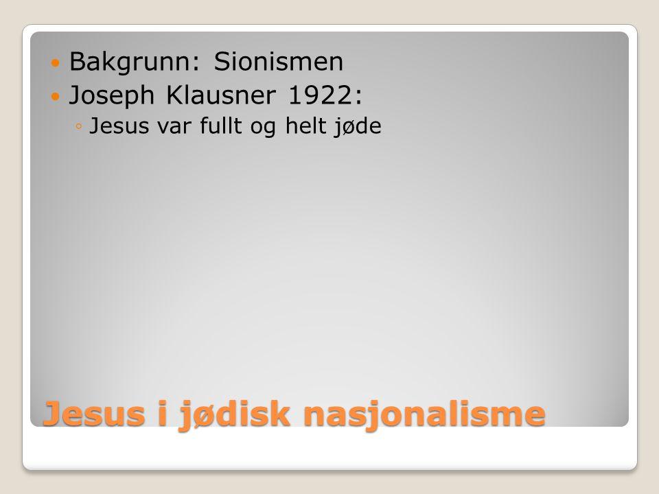 Jesus i jødisk nasjonalisme  Bakgrunn: Sionismen  Joseph Klausner 1922: ◦Jesus var fullt og helt jøde