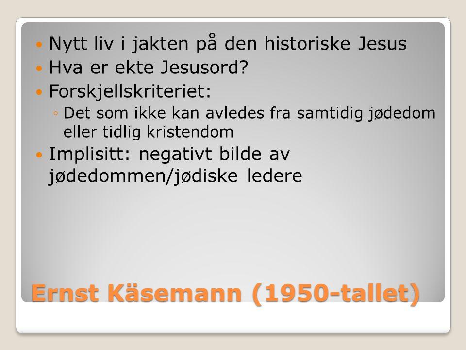 Ernst Käsemann (1950-tallet)  Nytt liv i jakten på den historiske Jesus  Hva er ekte Jesusord?  Forskjellskriteriet: ◦Det som ikke kan avledes fra