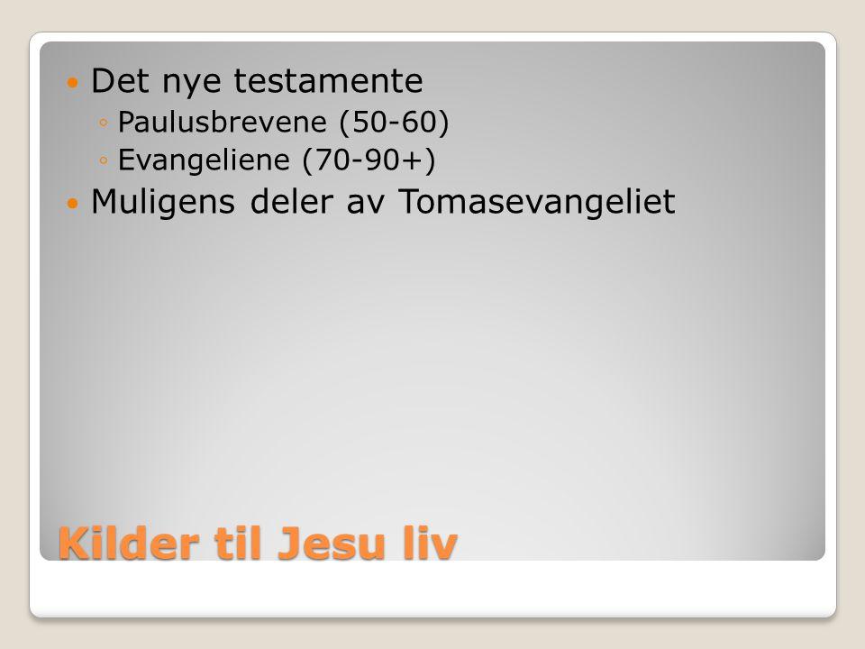 Kilder til Jesu liv  Det nye testamente ◦Paulusbrevene (50-60) ◦Evangeliene (70-90+)  Muligens deler av Tomasevangeliet
