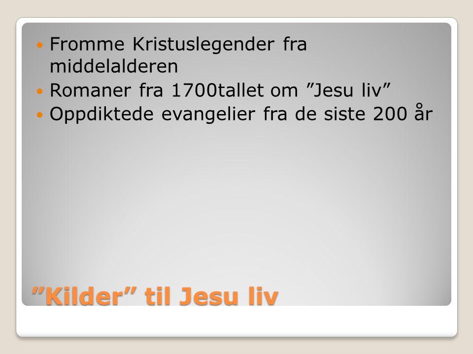 """Kilder"" til Jesu liv  Fromme Kristuslegender fra middelalderen  Romaner fra 1700tallet om ""Jesu liv""  Oppdiktede evangelier fra de siste 200 år"