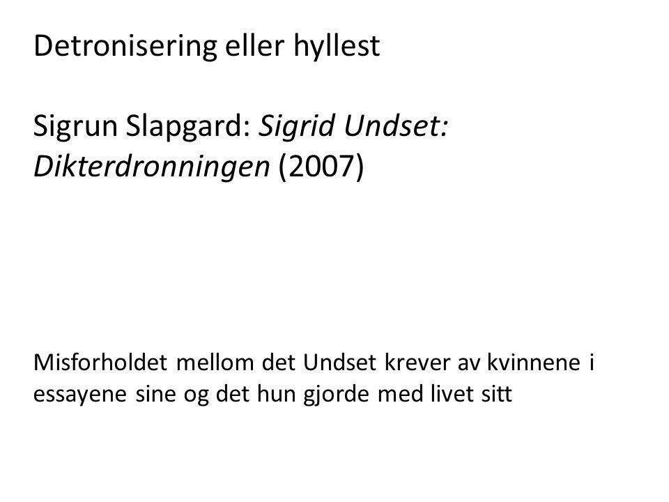 Detronisering eller hyllest Sigrun Slapgard: Sigrid Undset: Dikterdronningen (2007) Misforholdet mellom det Undset krever av kvinnene i essayene sine
