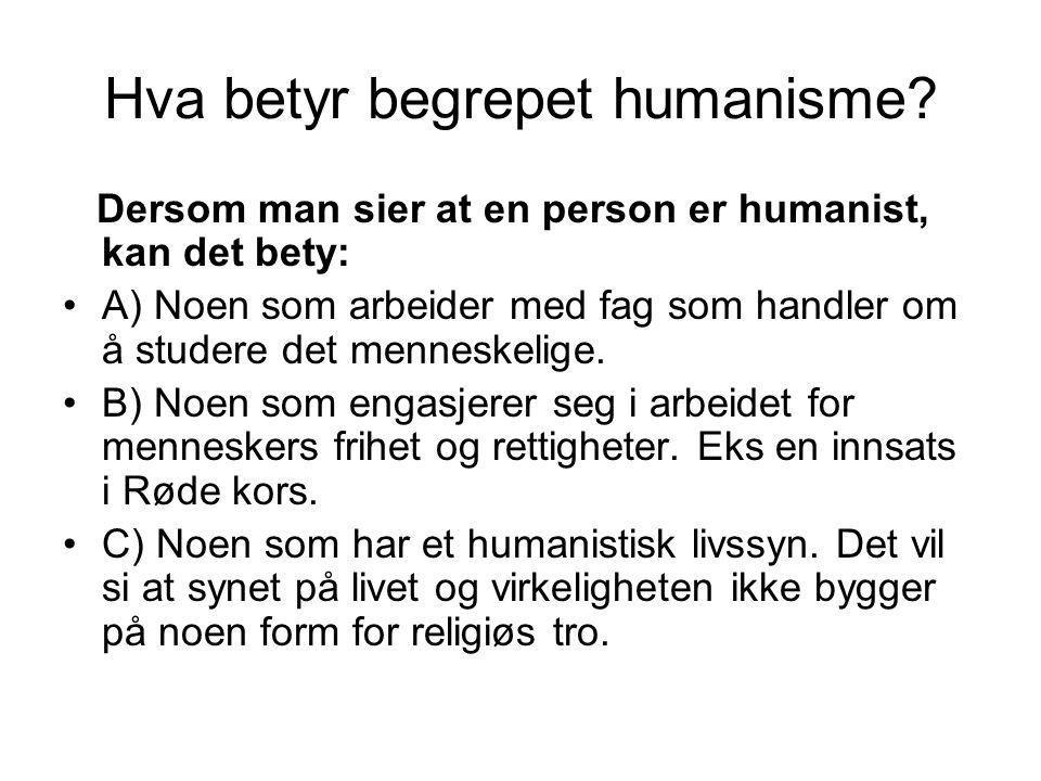 Hva betyr begrepet humanisme? Dersom man sier at en person er humanist, kan det bety: •A) Noen som arbeider med fag som handler om å studere det menne
