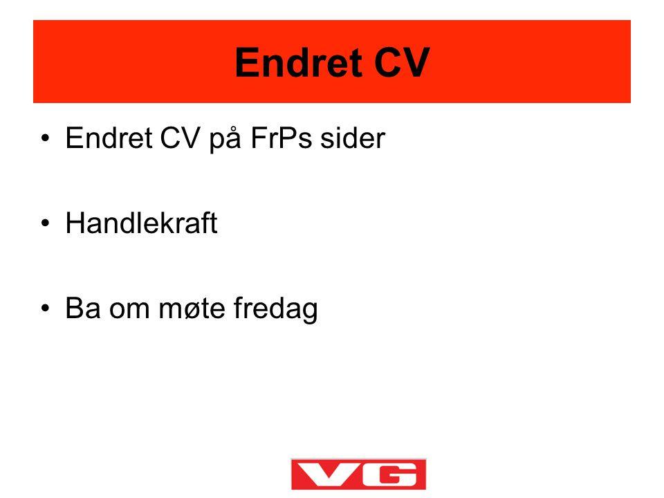 •Endret CV på FrPs sider •Handlekraft •Ba om møte fredag Endret CV