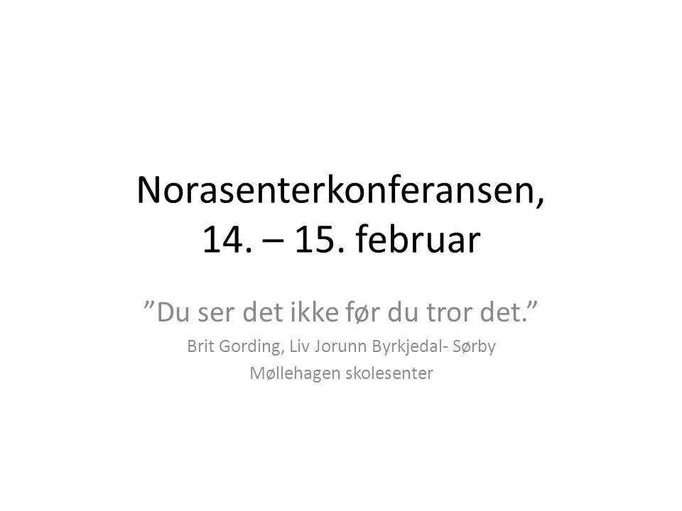 """Norasenterkonferansen, 14. – 15. februar """"Du ser det ikke før du tror det."""" Brit Gording, Liv Jorunn Byrkjedal- Sørby Møllehagen skolesenter"""