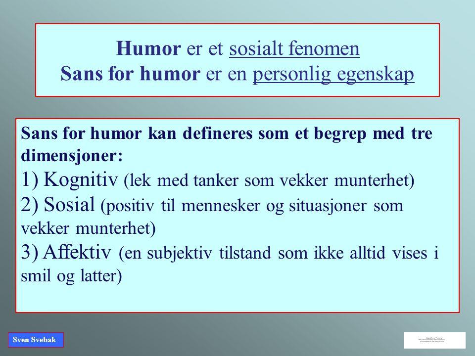 Sven Svebak Humor er et sosialt fenomen Sans for humor er en personlig egenskap Sans for humor kan defineres som et begrep med tre dimensjoner: 1) Kog