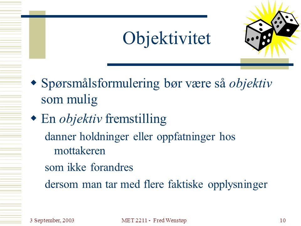 3 September, 2003 MET 2211 - Fred Wenstøp10 Objektivitet  Spørsmålsformulering bør være så objektiv som mulig  En objektiv fremstilling danner holdn