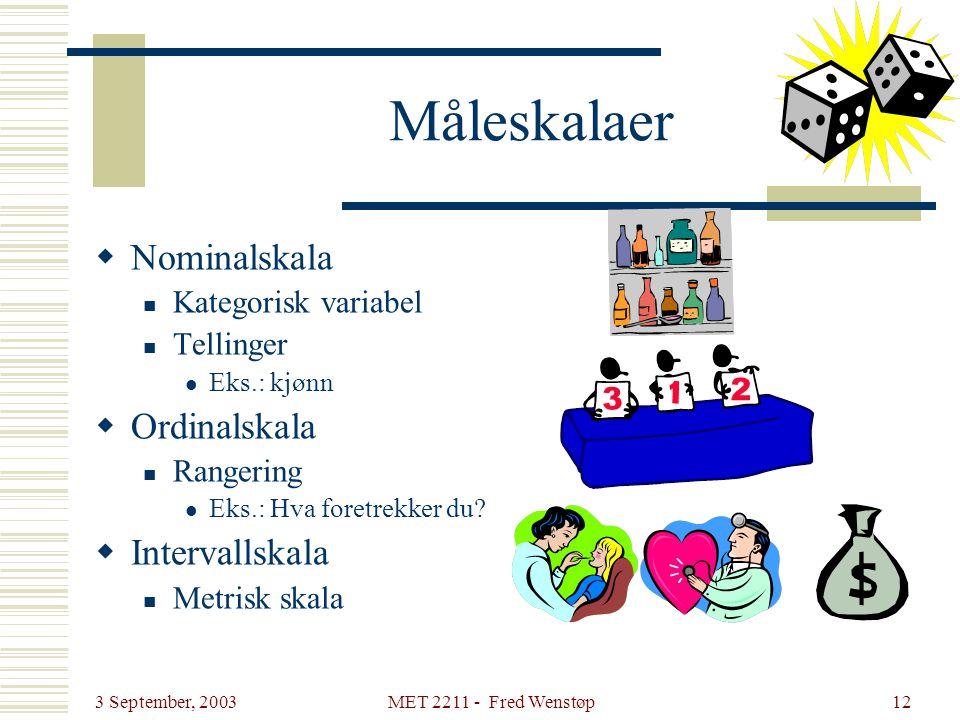 3 September, 2003 MET 2211 - Fred Wenstøp12 Måleskalaer  Nominalskala  Kategorisk variabel  Tellinger  Eks.: kjønn  Ordinalskala  Rangering  Ek