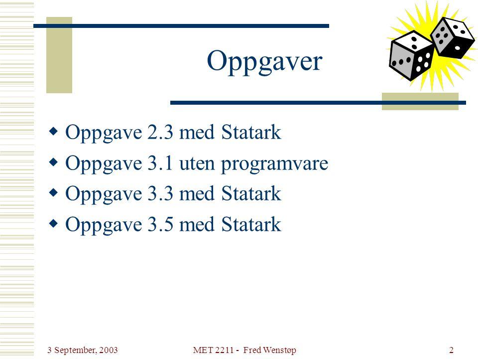3 September, 2003 MET 2211 - Fred Wenstøp2 Oppgaver  Oppgave 2.3 med Statark  Oppgave 3.1 uten programvare  Oppgave 3.3 med Statark  Oppgave 3.5 m