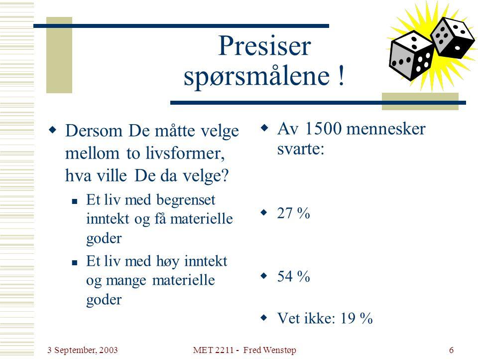 3 September, 2003 MET 2211 - Fred Wenstøp6 Presiser spørsmålene !  Dersom De måtte velge mellom to livsformer, hva ville De da velge?  Et liv med be
