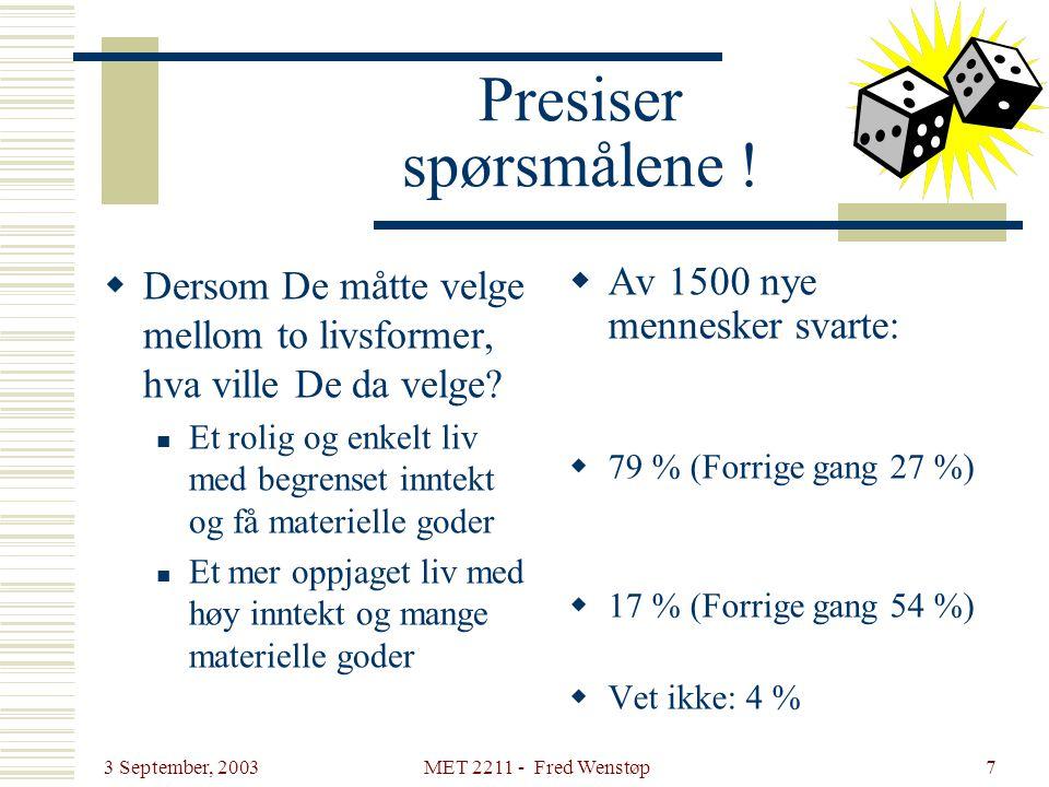 3 September, 2003 MET 2211 - Fred Wenstøp7 Presiser spørsmålene !  Dersom De måtte velge mellom to livsformer, hva ville De da velge?  Et rolig og e