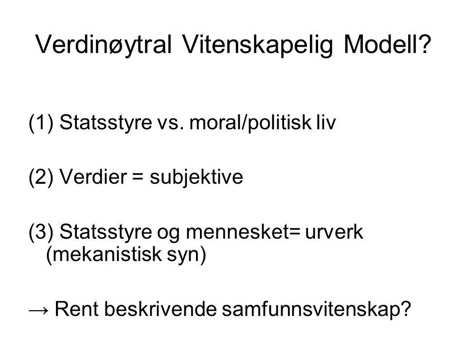 Verdinøytral Vitenskapelig Modell? (1) Statsstyre vs. moral/politisk liv (2) Verdier = subjektive (3) Statsstyre og mennesket= urverk (mekanistisk syn