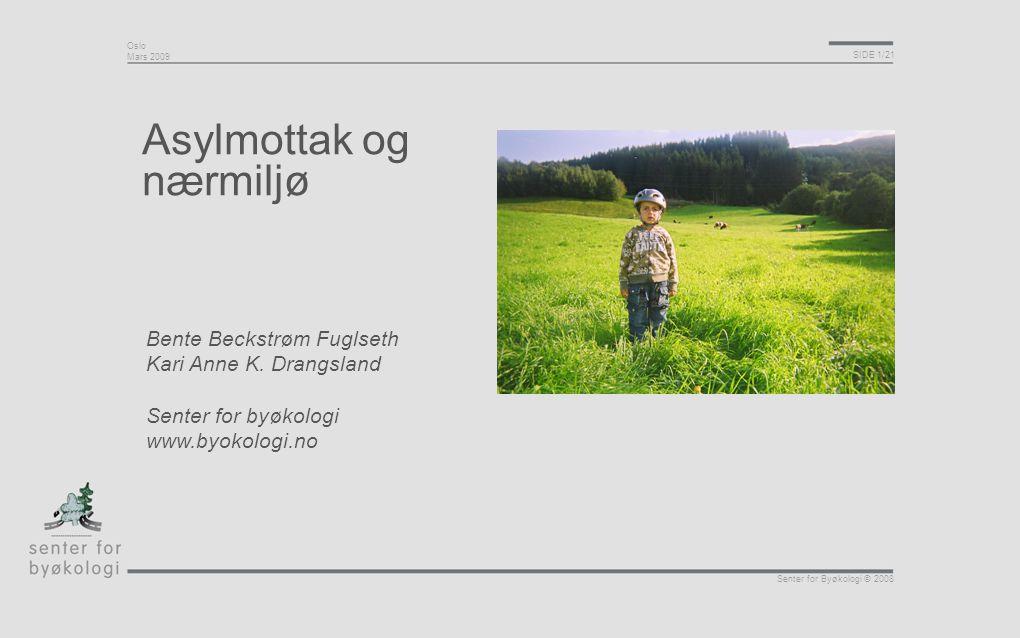 Oslo Mars 2009 SIDE 1/21 Senter for Byøkologi © 2008 Asylmottak og nærmiljø Bente Beckstrøm Fuglseth Kari Anne K. Drangsland Senter for byøkologi www.