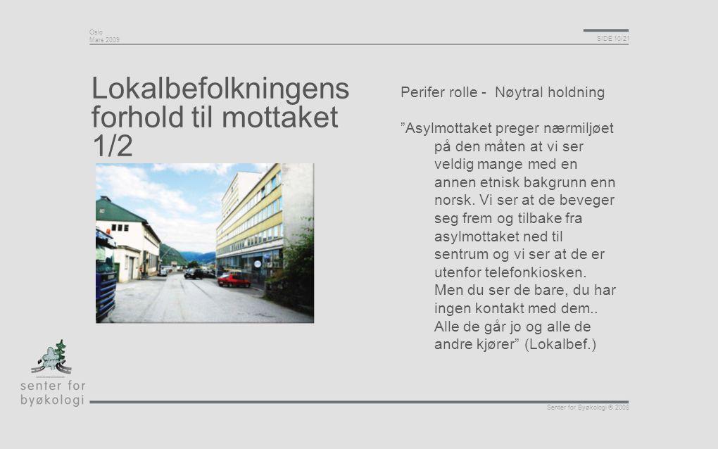 """Oslo Mars 2009 SIDE 10/21 Senter for Byøkologi © 2008 Lokalbefolkningens forhold til mottaket 1/2 Perifer rolle - Nøytral holdning """"Asylmottaket prege"""