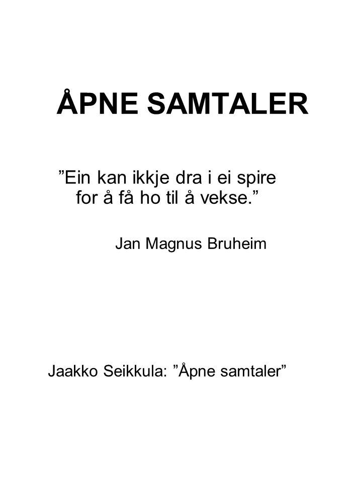 """ÅPNE SAMTALER """"Ein kan ikkje dra i ei spire for å få ho til å vekse."""" Jan Magnus Bruheim Jaakko Seikkula: """"Åpne samtaler"""""""
