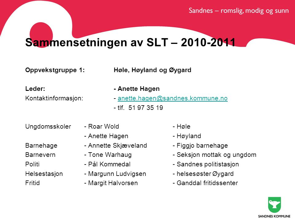 Sammensetningen av SLT – 2010-2011 Oppvekstgruppe 1: Høle, Høyland og Øygard Leder:- Anette Hagen Kontaktinformasjon:- anette.hagen@sandnes.kommune.noanette.hagen@sandnes.kommune.no - tlf.