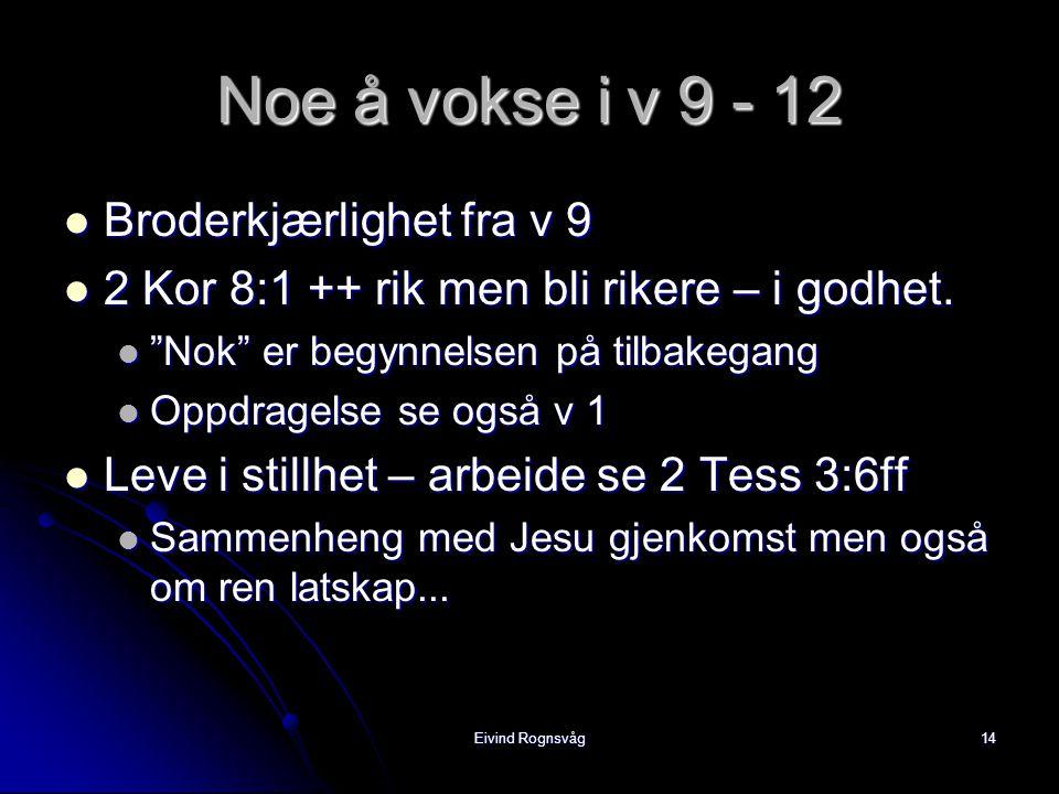 Eivind Rognsvåg14 Noe å vokse i v 9 - 12  Broderkjærlighet fra v 9  2 Kor 8:1 ++ rik men bli rikere – i godhet.
