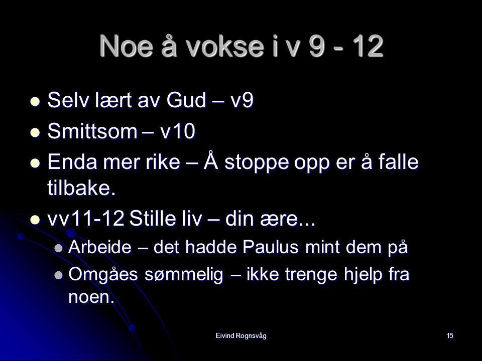 Eivind Rognsvåg15 Noe å vokse i v 9 - 12  Selv lært av Gud – v9  Smittsom – v10  Enda mer rike – Å stoppe opp er å falle tilbake.
