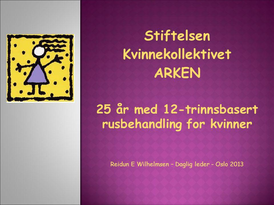 Stiftelsen Kvinnekollektivet ARKEN 25 år med 12-trinnsbasert rusbehandling for kvinner Reidun E Wilhelmsen – Daglig leder - Oslo 2013