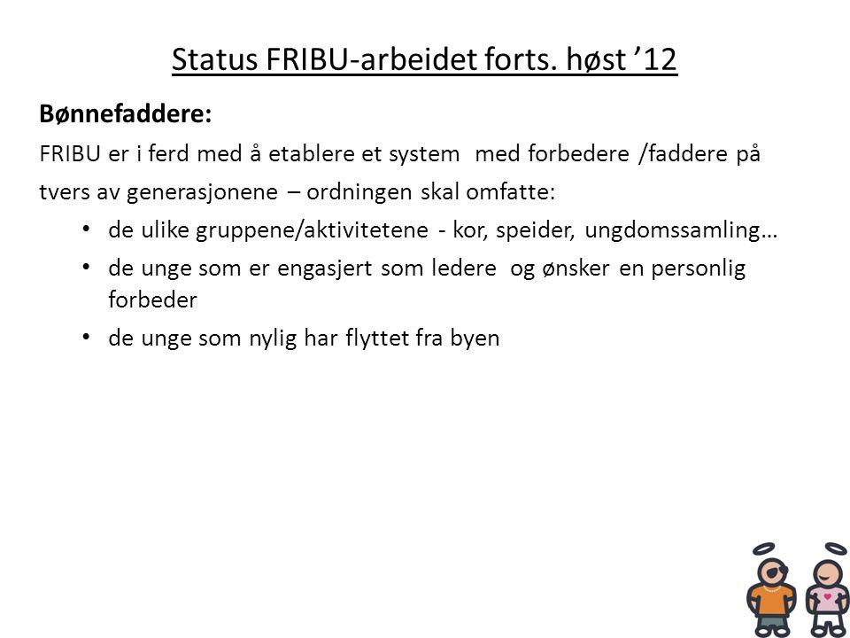 Status FRIBU-arbeidet forts. høst '12 Bønnefaddere: FRIBU er i ferd med å etablere et system med forbedere /faddere på tvers av generasjonene – ordnin