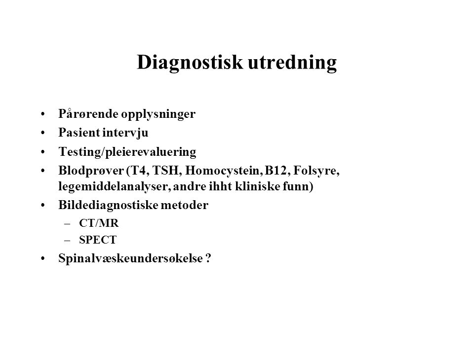 Diagnostisk utredning •Pårørende opplysninger •Pasient intervju •Testing/pleierevaluering •Blodprøver (T4, TSH, Homocystein, B12, Folsyre, legemiddela