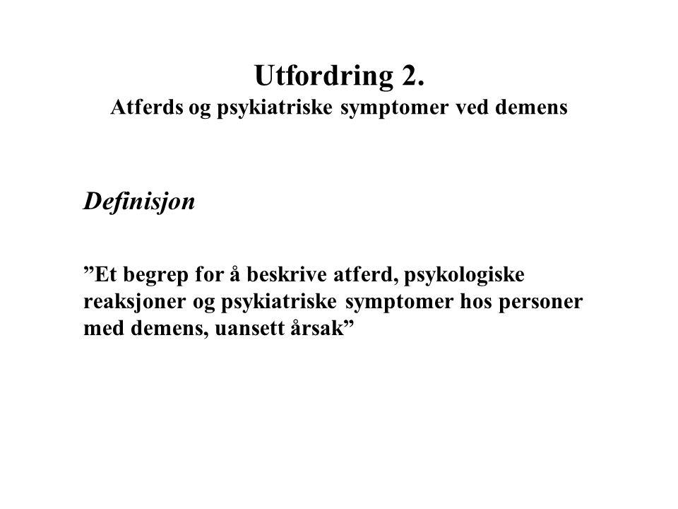 """Utfordring 2. Atferds og psykiatriske symptomer ved demens Definisjon """"Et begrep for å beskrive atferd, psykologiske reaksjoner og psykiatriske sympto"""