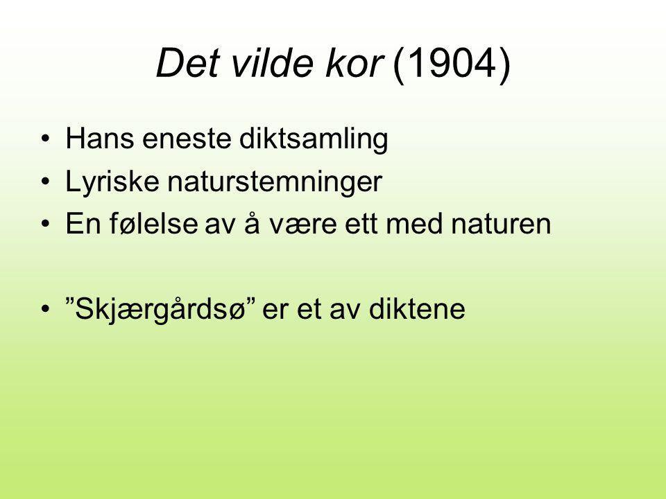Det vilde kor (1904) •Hans eneste diktsamling •Lyriske naturstemninger •En følelse av å være ett med naturen • Skjærgårdsø er et av diktene