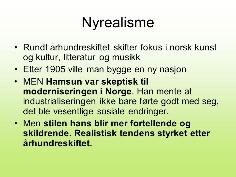 Nyrealisme •Rundt århundreskiftet skifter fokus i norsk kunst og kultur, litteratur og musikk •Etter 1905 ville man bygge en ny nasjon •MEN Hamsun var skeptisk til moderniseringen i Norge.
