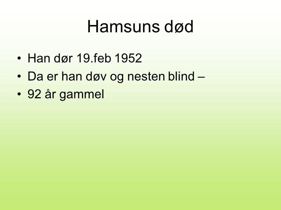 Hamsuns død •Han dør 19.feb 1952 •Da er han døv og nesten blind – •92 år gammel