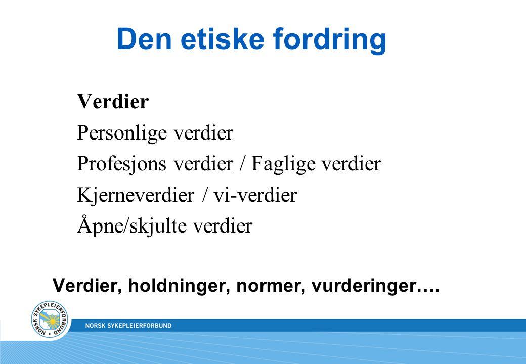 Den etiske fordring Verdier Personlige verdier Profesjons verdier / Faglige verdier Kjerneverdier / vi-verdier Åpne/skjulte verdier Verdier, holdninger, normer, vurderinger….